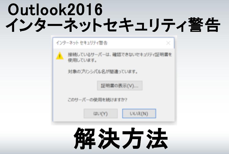 「接続しているサーバーは、確認できないセキュリティ証明書を使用しています。」の解消方法~Outlook2016~